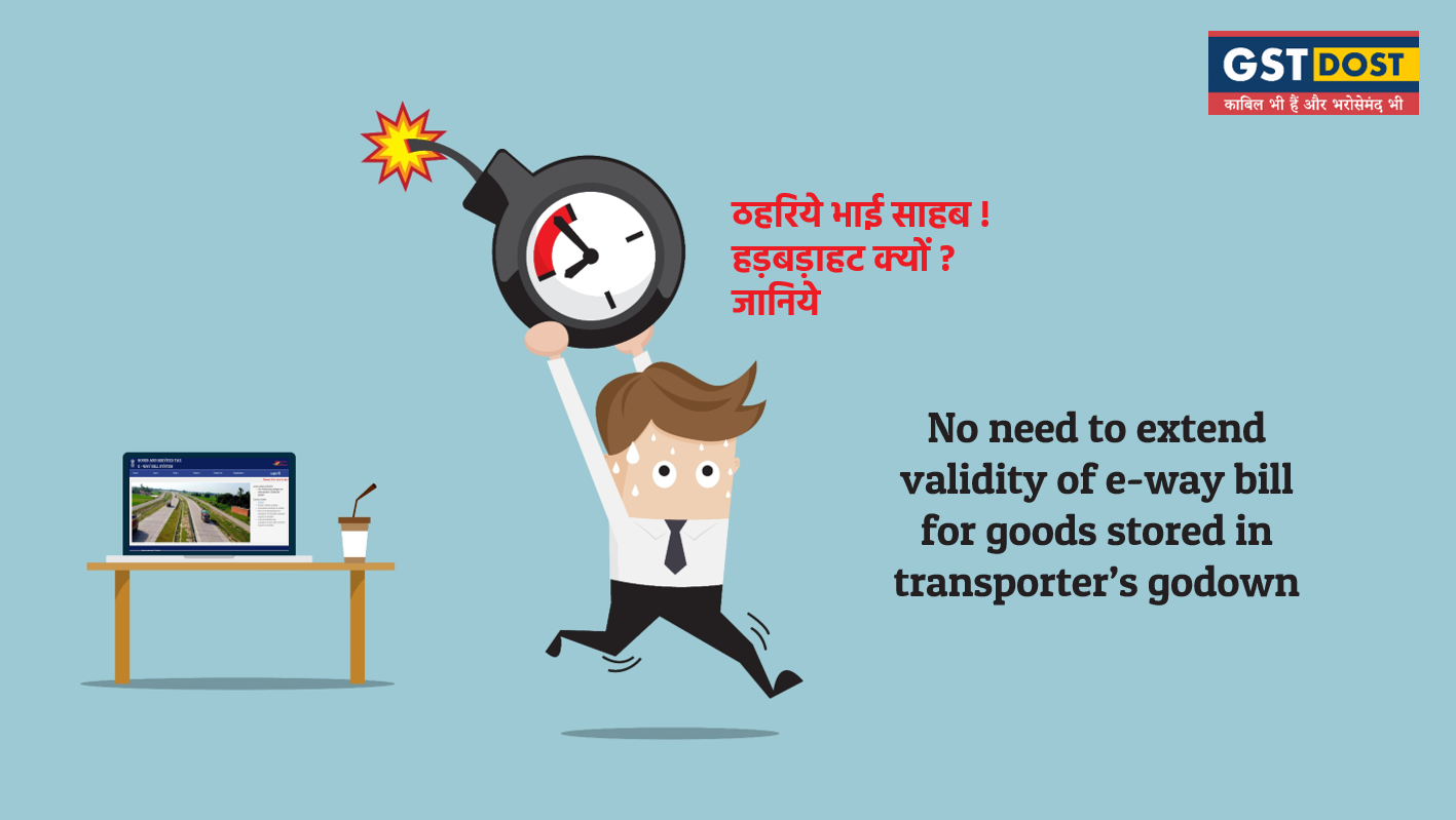 No need to extend validity of E Way Bill for goods stored in transporter's godown