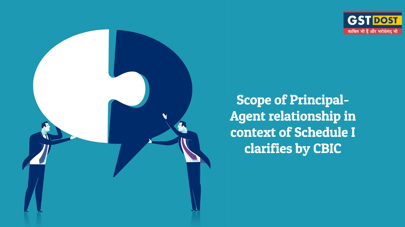 Scope of Principal-Agent relationship in context of Schedule I clarifies by CBIC