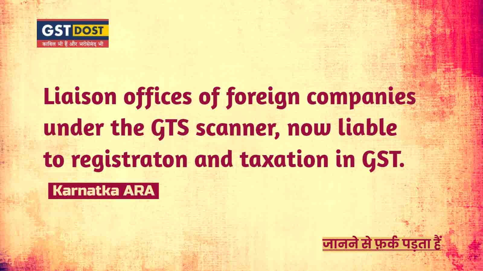 Liaison offices of foreign companies under the GTS scanner, now liable to taxation.
