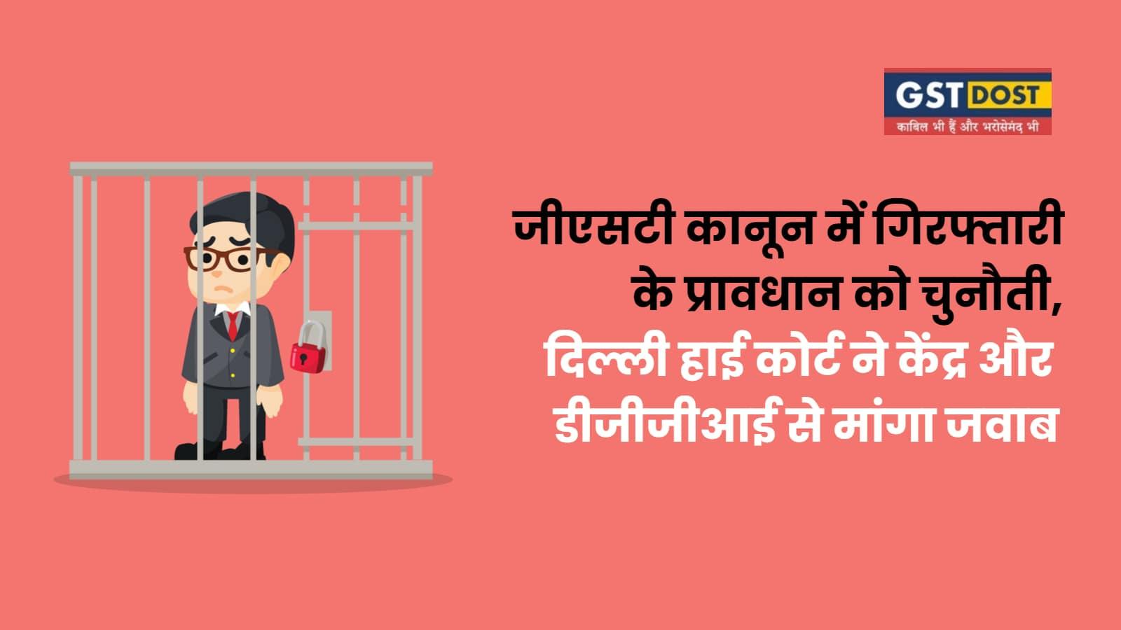 जीएसटी कानून में गिरफ्तारी के प्रावधान को चुनौती, दिल्ली हाई कोर्ट ने केंद्र और डीजीजीआई से मांगा जवाब