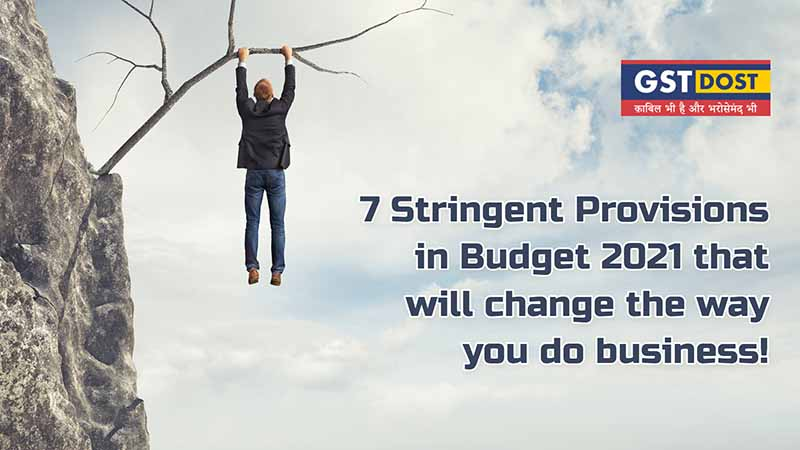 7 Stringent Provisions in Budget 2021 that will change the way you do Business!