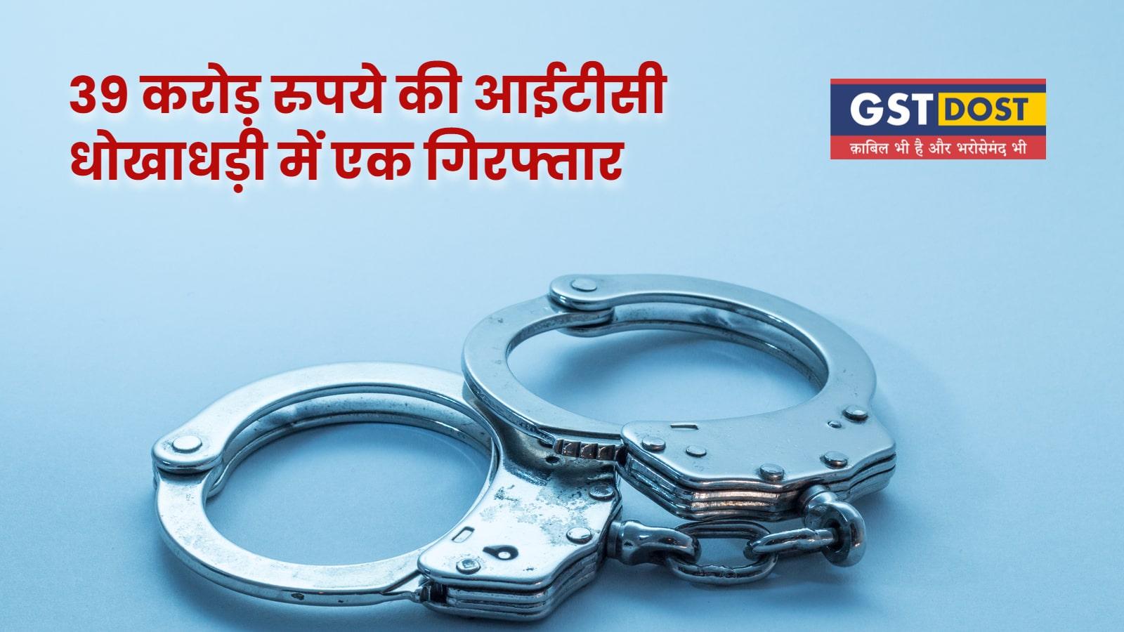 39 करोड़ रुपये की आईटीसी धोखाधड़ी में एक गिरफ्तार