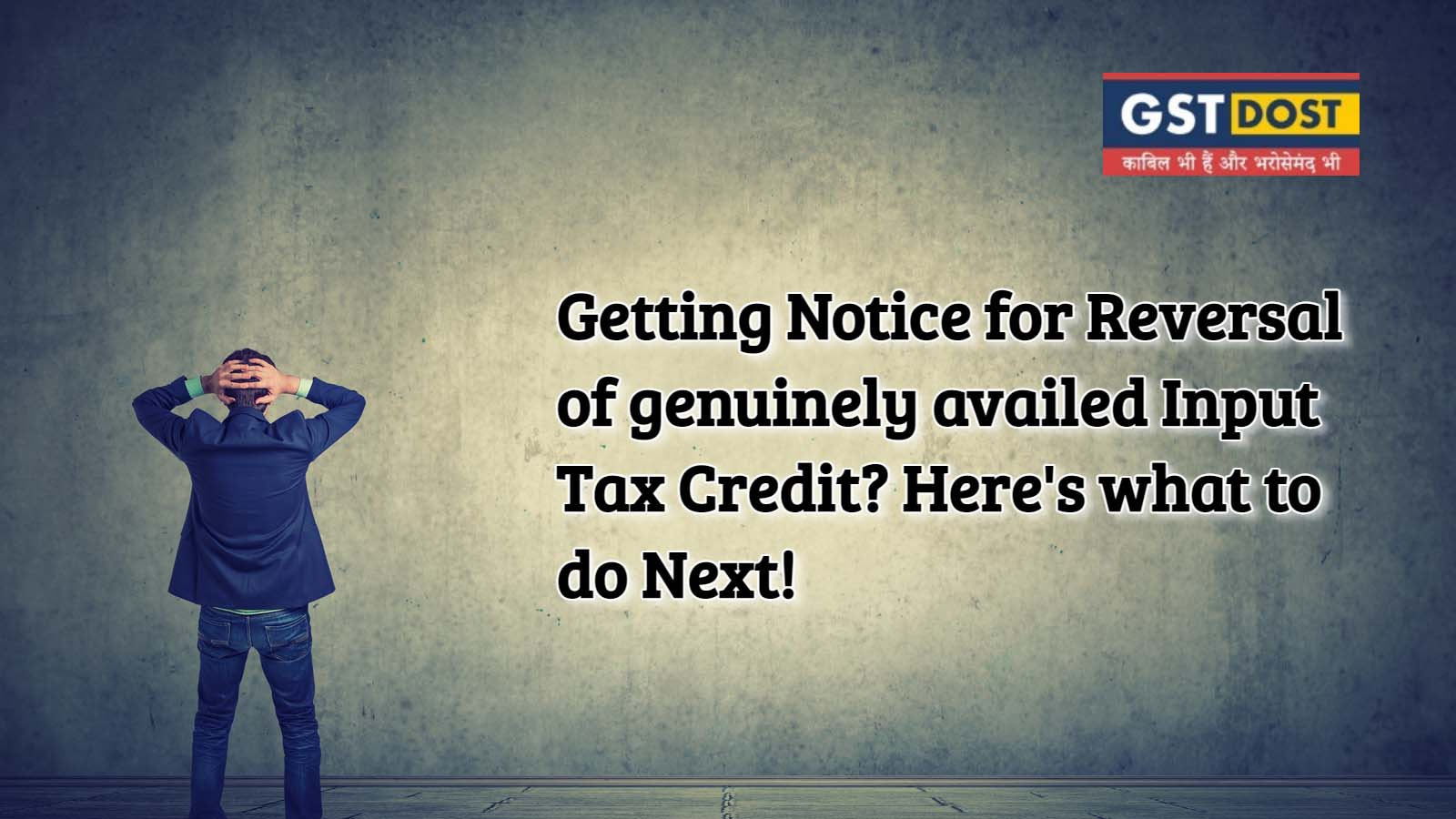 Getting Notice for Reversal of genuinely availed Input Tax Credit? Here's what to do Next!